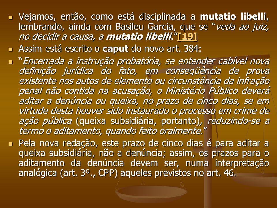 Vejamos, então, como está disciplinada a mutatio libelli, lembrando, ainda com Basileu Garcia, que se veda ao juiz, no decidir a causa, a mutatio libelli. [19]